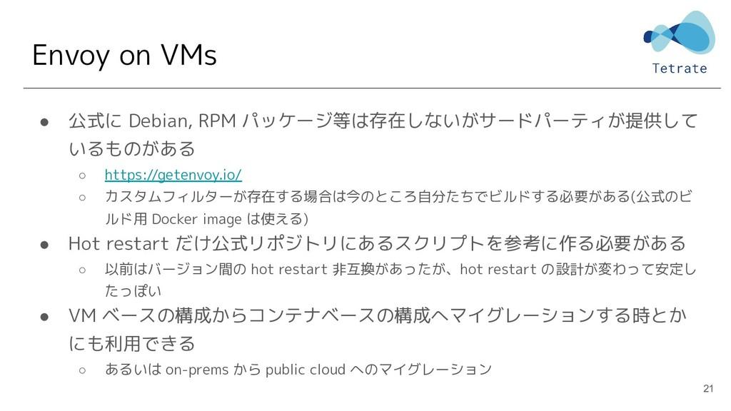 Envoy on VMs ● 公式に Debian, RPM パッケージ等は存在しないがサード...