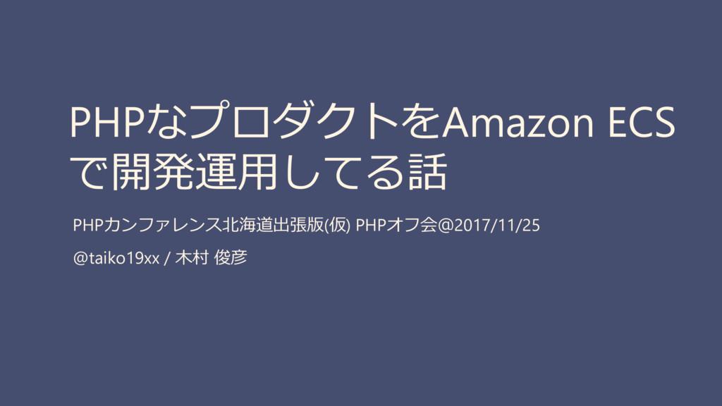 PHPなプロダクトをAmazon ECS で開発運用してる話 PHPカンファレンス北海道出張版...