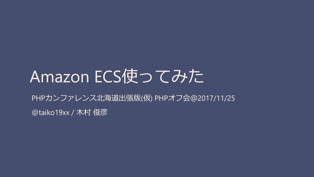 Amazon ECS使ってみた PHPカンファレンス北海道出張版(仮) PHPオフ会@2017...
