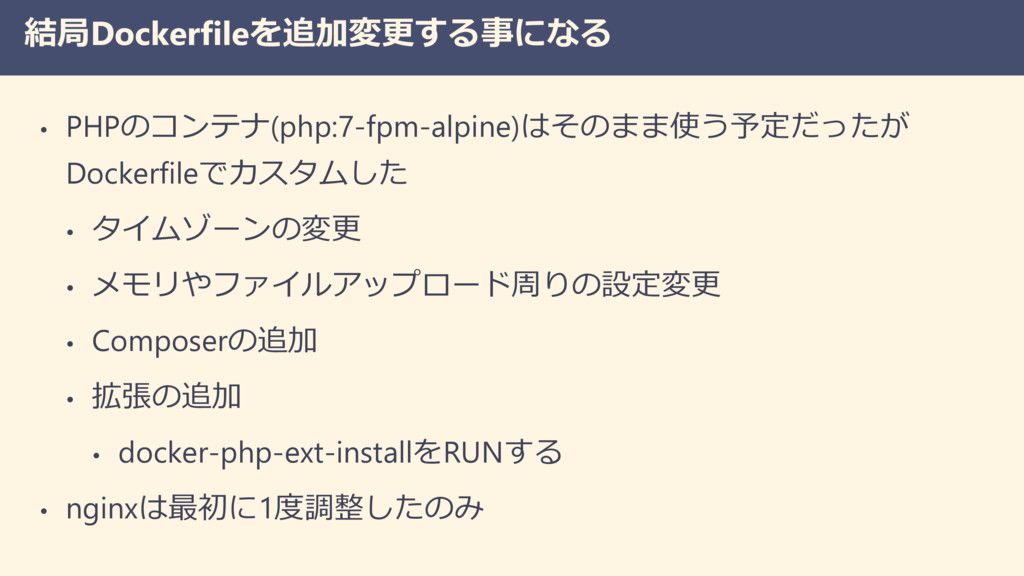 結局Dockerfileを追加変更する事になる • PHPのコンテナ(php:7-fpm-al...