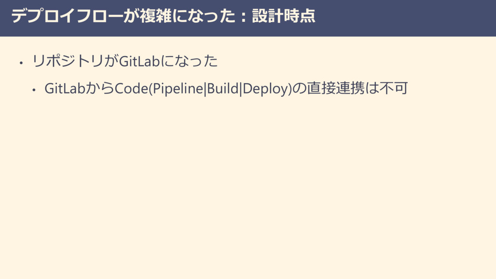 デプロイフローが複雑になった:設計時点 • リポジトリがGitLabになった • GitLab...