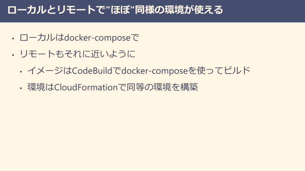 """ローカルとリモートで""""ほぼ""""同様の環境が使える • ローカルはdocker-composeで ..."""