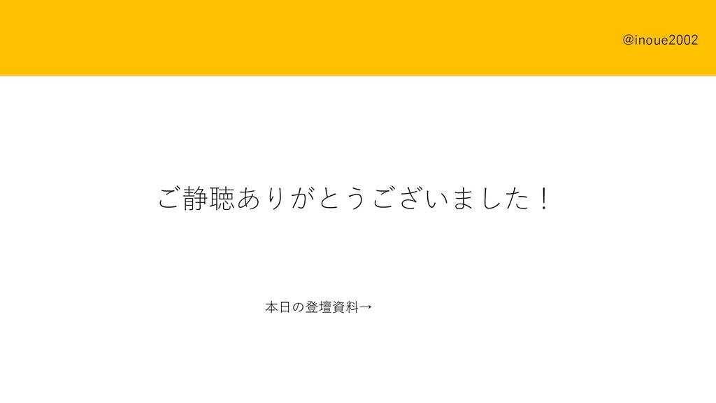 ご静聴ありがとうございました! 本⽇の登壇資料→ @inoue2002