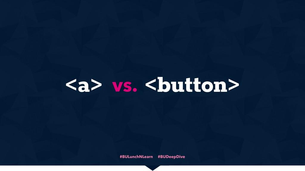 #BULunchNLearn #BUDeepDive <a> <button> vs.