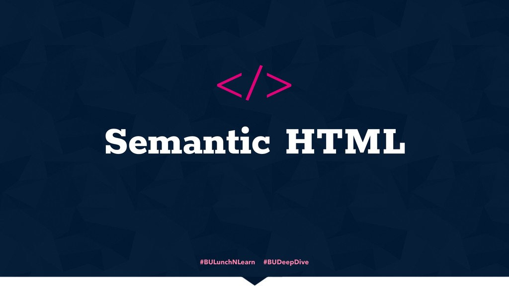 #BULunchNLearn #BUDeepDive Semantic HTML </>