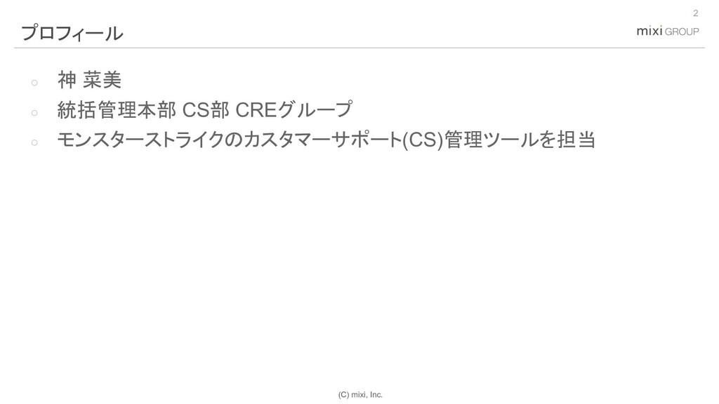 (C) mixi, Inc. ○ 神 菜美 ○ 統括管理本部 CS部 CREグループ ○ モン...