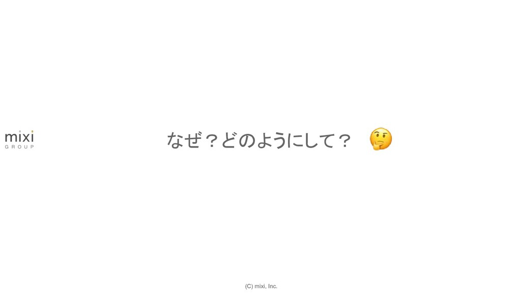 (C) mixi, Inc. なぜ?どのようにして?