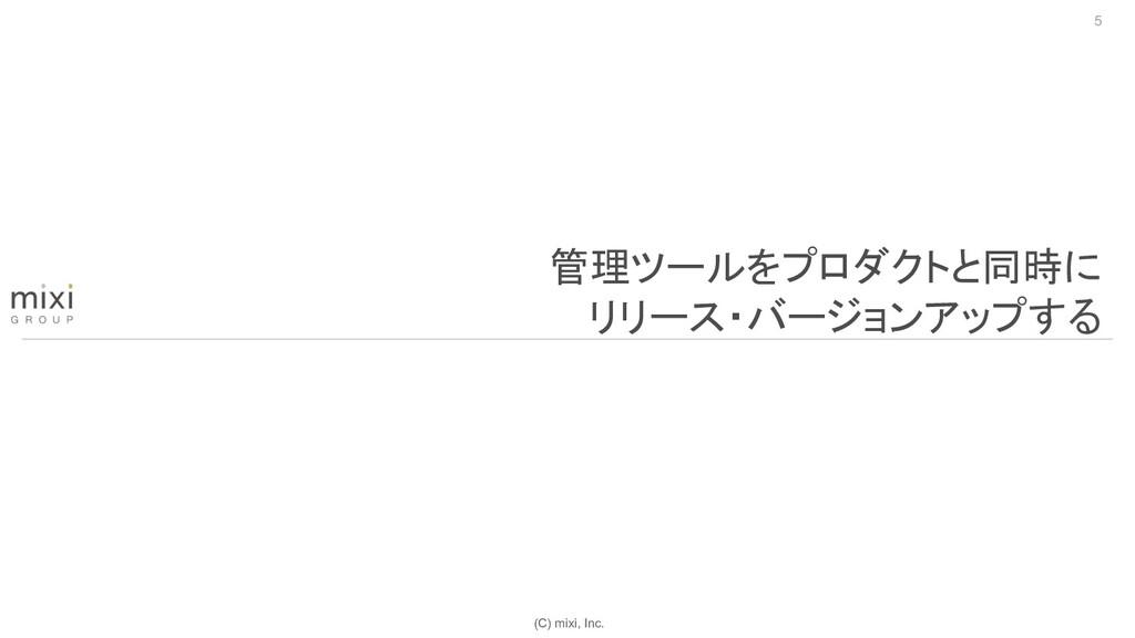 (C) mixi, Inc. 5 管理ツールをプロダクトと同時に リリース・バージョンアップする