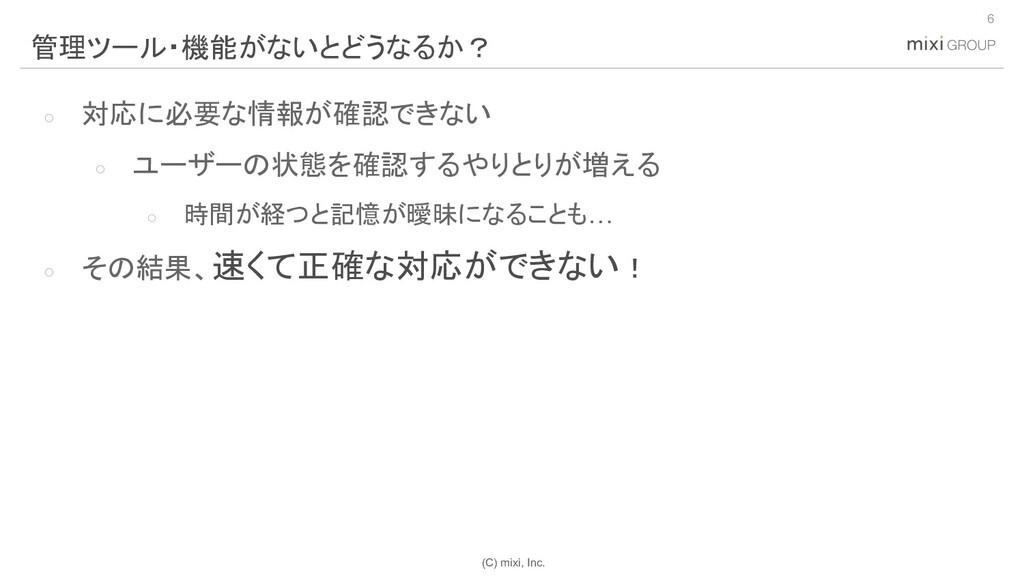 (C) mixi, Inc. ○ 対応に必要な情報が確認できない ○ ユーザーの状態を確認する...