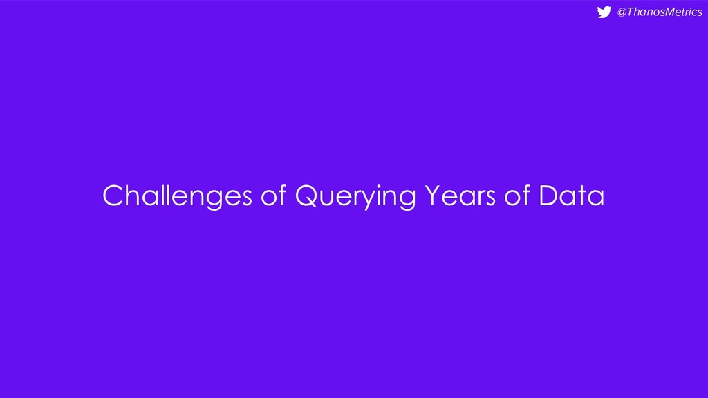 @ThanosMetrics Challenges of Querying Years of ...