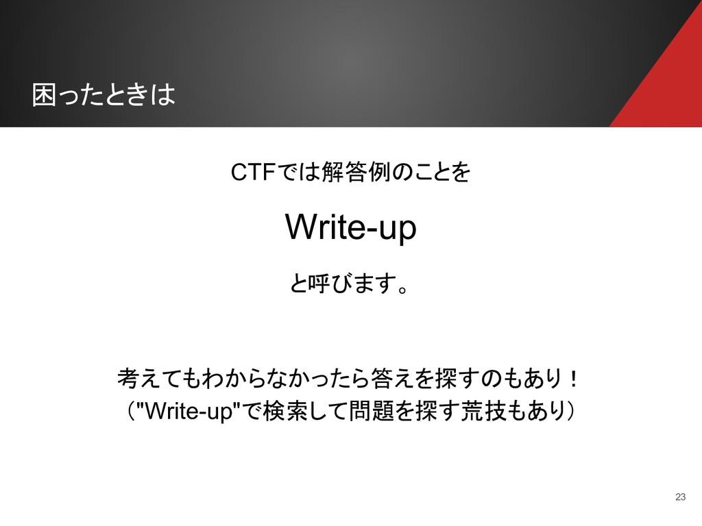 困ったときは 23 CTFでは解答例のことを Write-up と呼びます。 考えてもわからな...