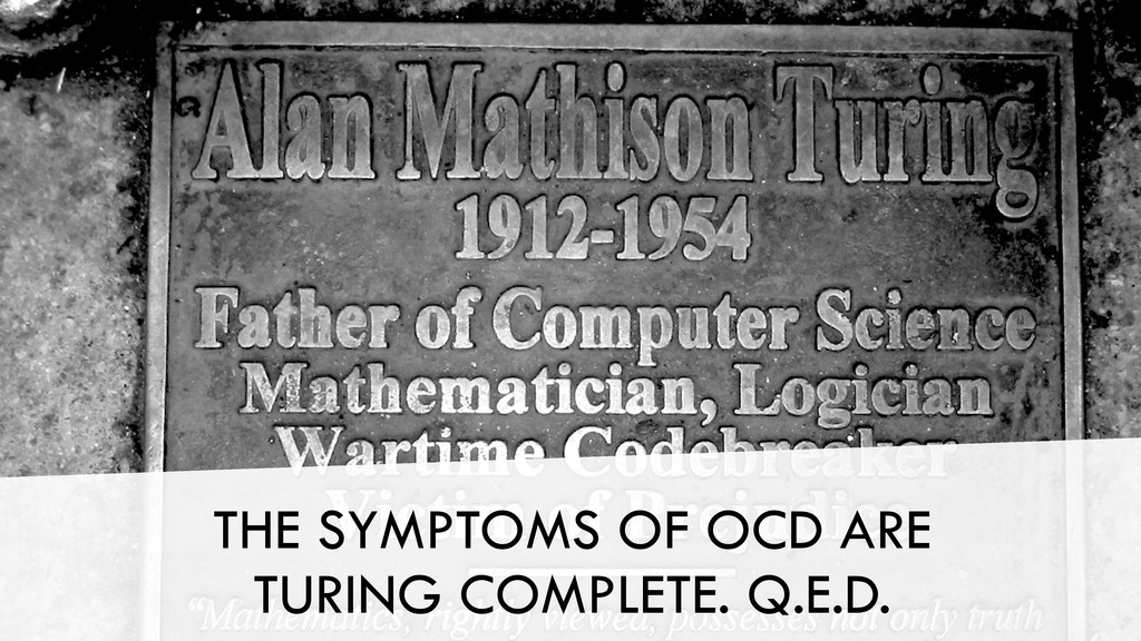 THE SYMPTOMS OF OCD ARE TURING COMPLETE. Q.E.D.