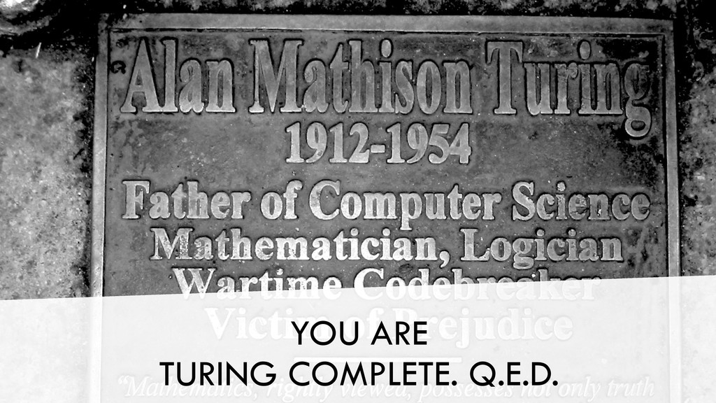 YOU ARE TURING COMPLETE. Q.E.D.