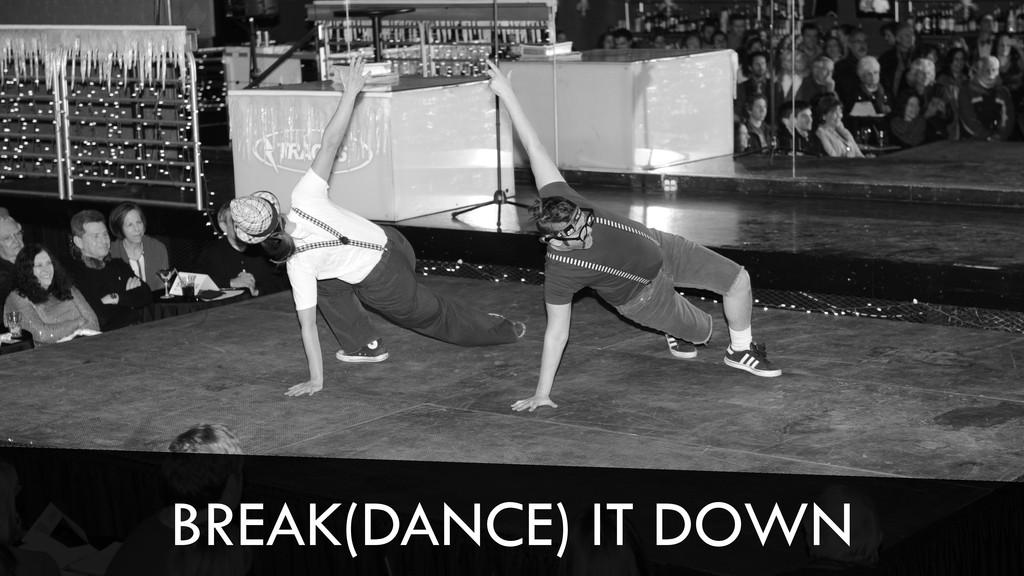 BREAK(DANCE) IT DOWN