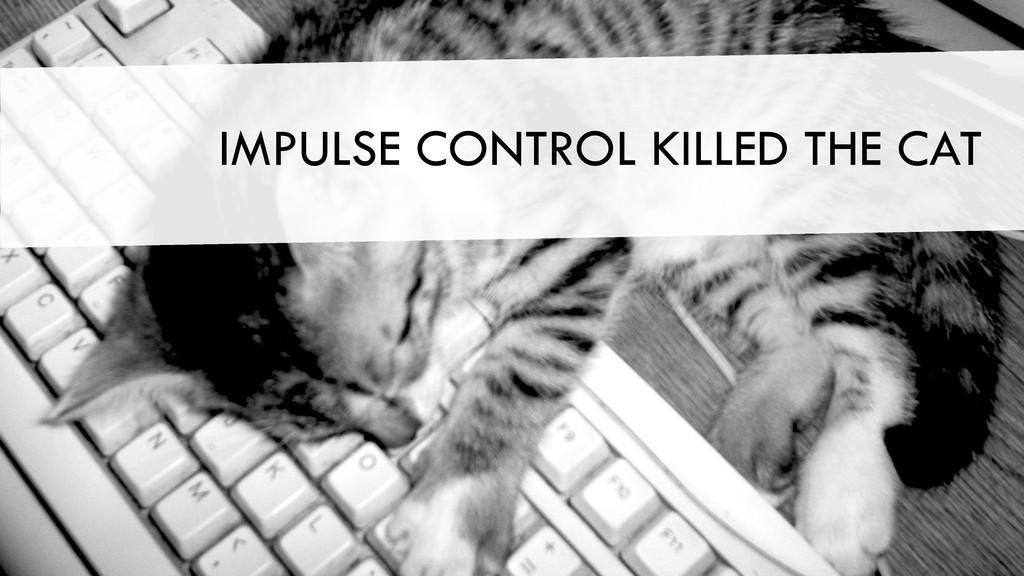 IMPULSE CONTROL KILLED THE CAT