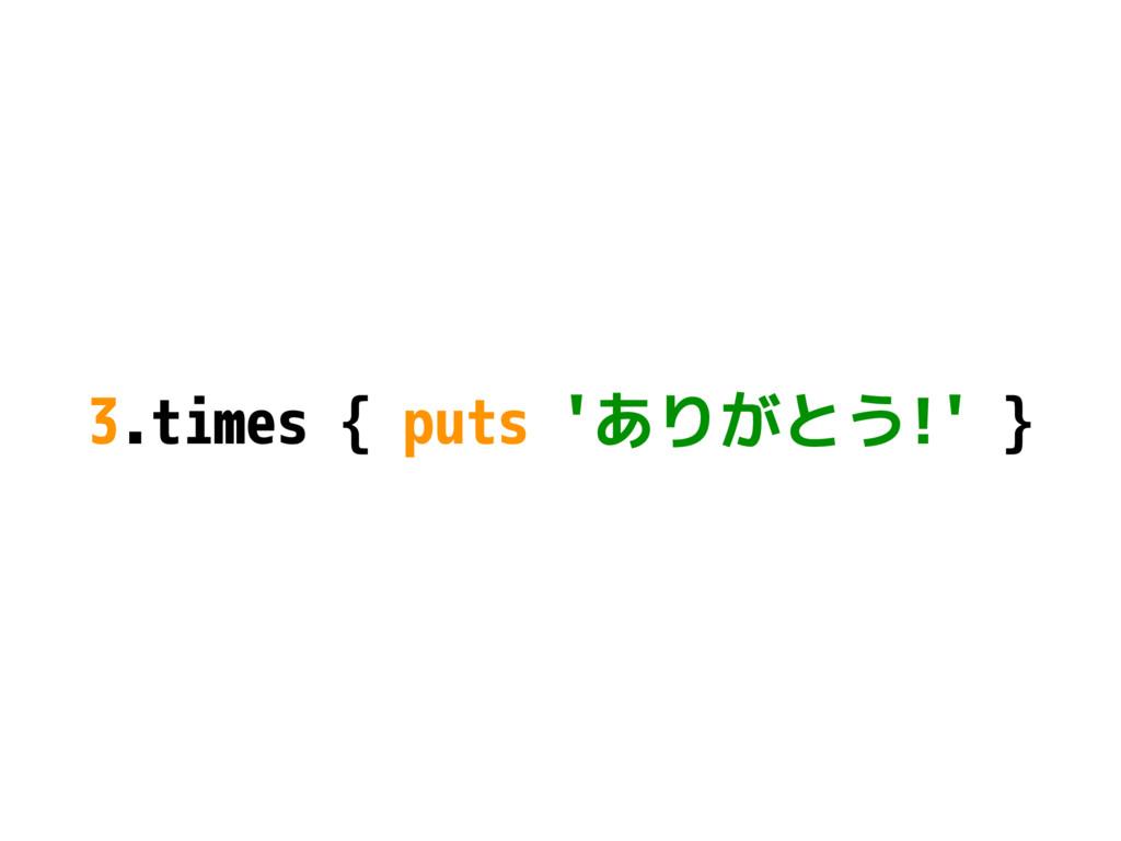 3.times { puts 'ありがとう!' }