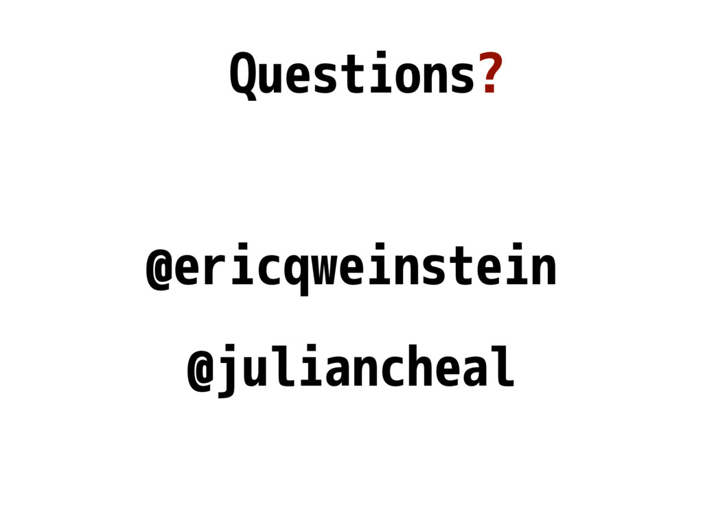 Questions? @ericqweinstein @juliancheal