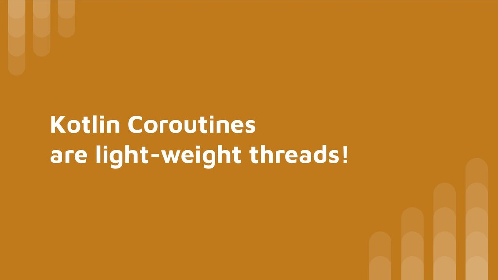 Kotlin Coroutines are light-weight threads!