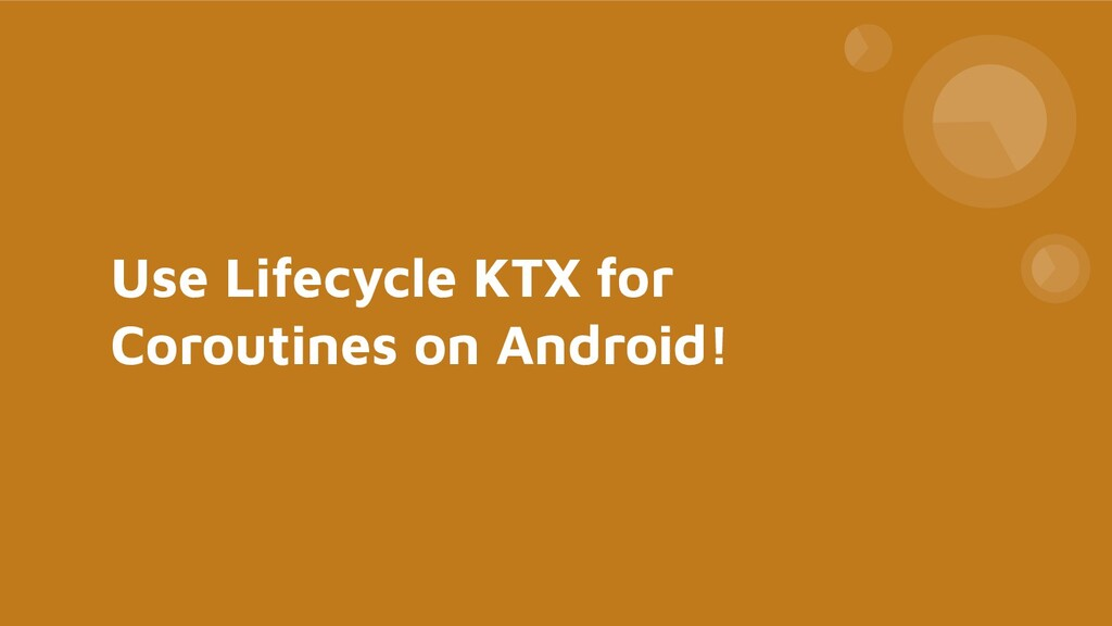 Use Lifecycle KTX for Coroutines on Android!