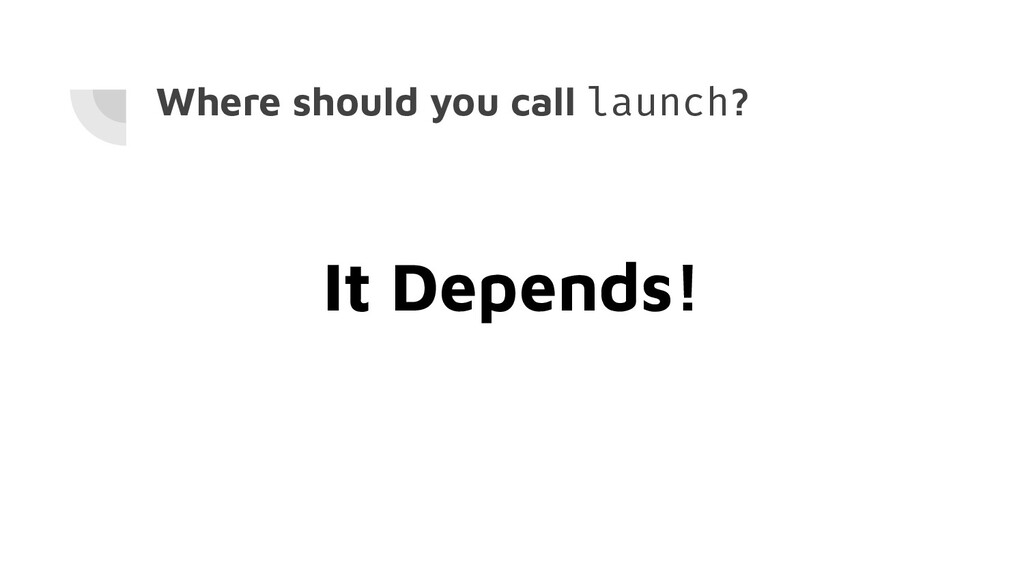 Where should you call launch? It Depends!