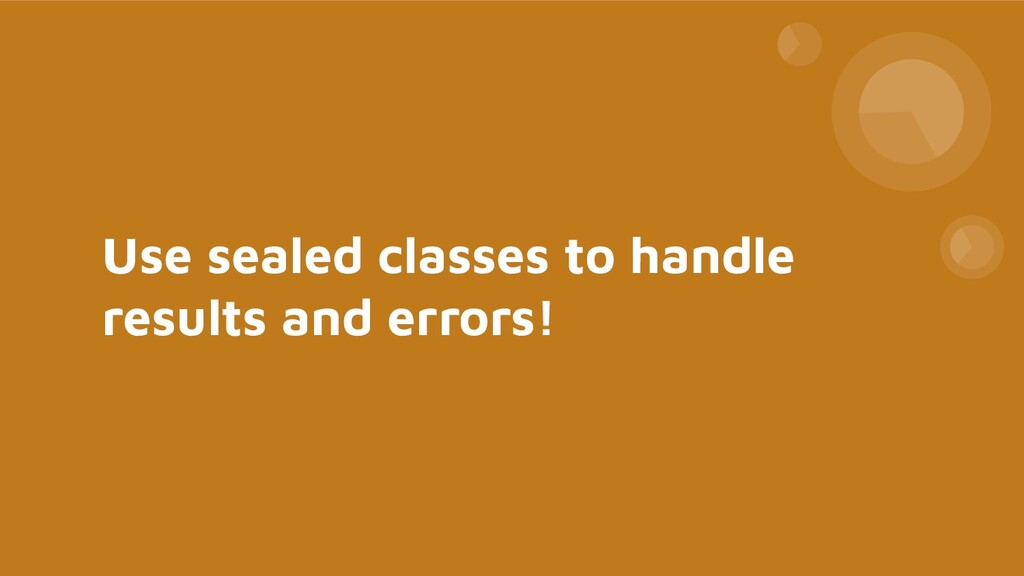 Use sealed classes to handle results and errors!