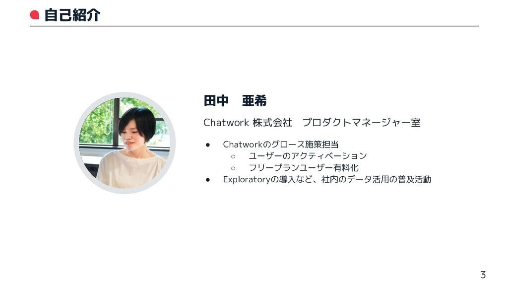 自己紹介 3 田中 亜希 ● Chatworkのグロース施策担当 ○ ユーザーのアクティベーシ...