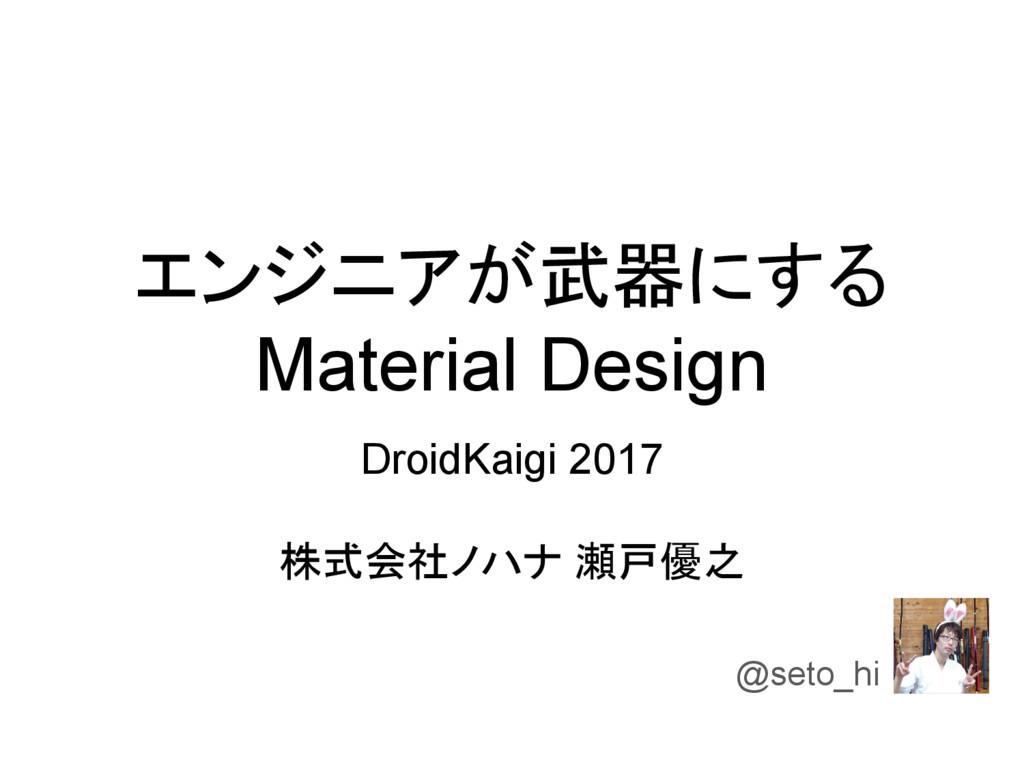 エンジニアが武器にする Material Design DroidKaigi 2017 株式会...