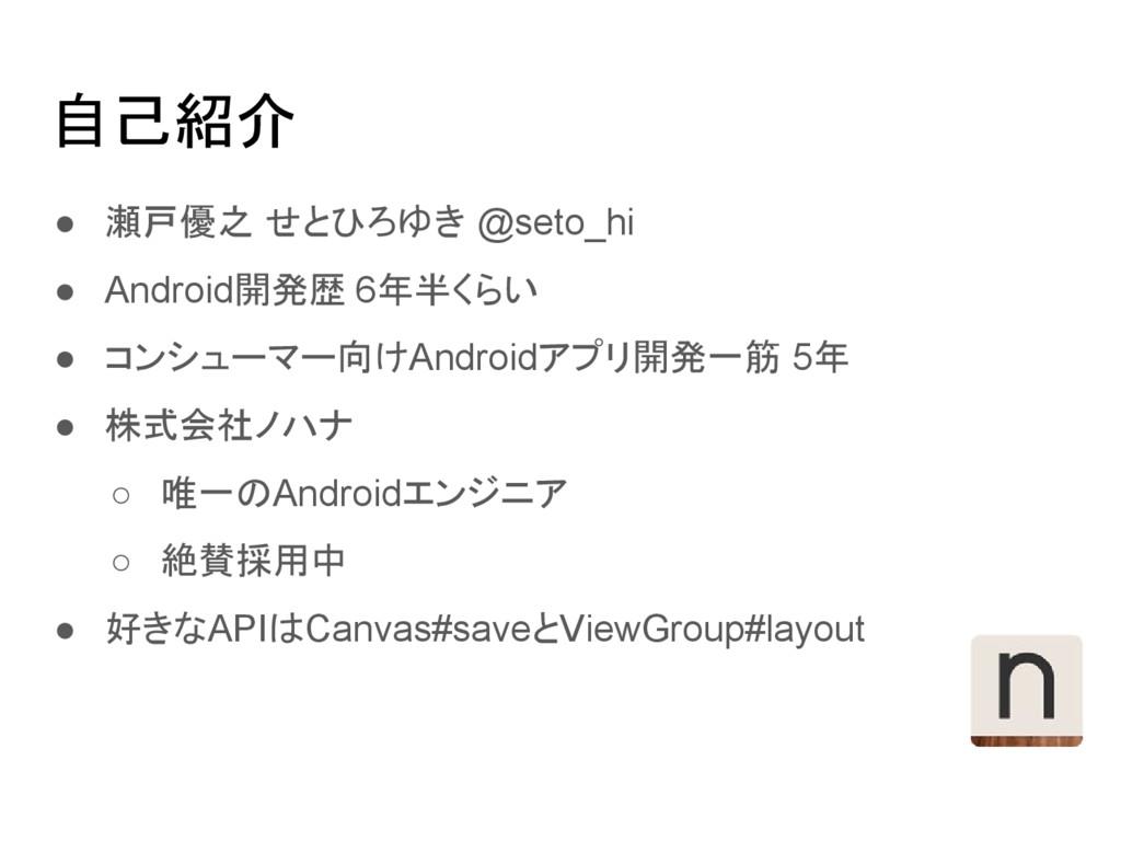 自己紹介 ● 瀬戸優之 せとひろゆき @seto_hi ● Android開発歴 6年半くらい...