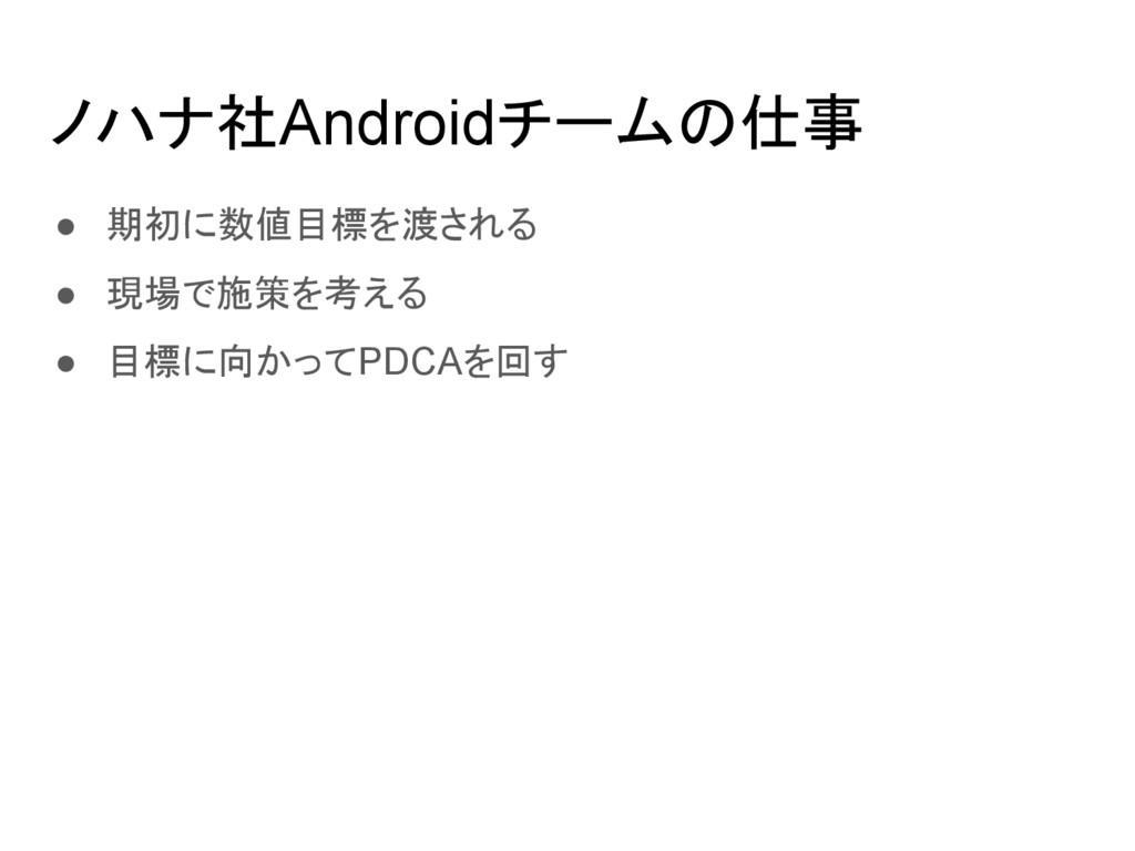 ノハナ社Androidチームの仕事 ● 期初に数値目標を渡される ● 現場で施策を考える ● ...