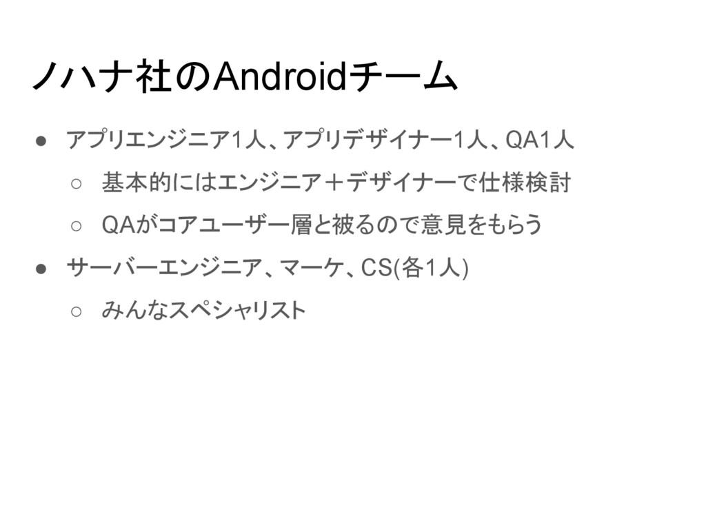 ノハナ社のAndroidチーム ● アプリエンジニア1人、アプリデザイナー1人、QA1人 ○ ...