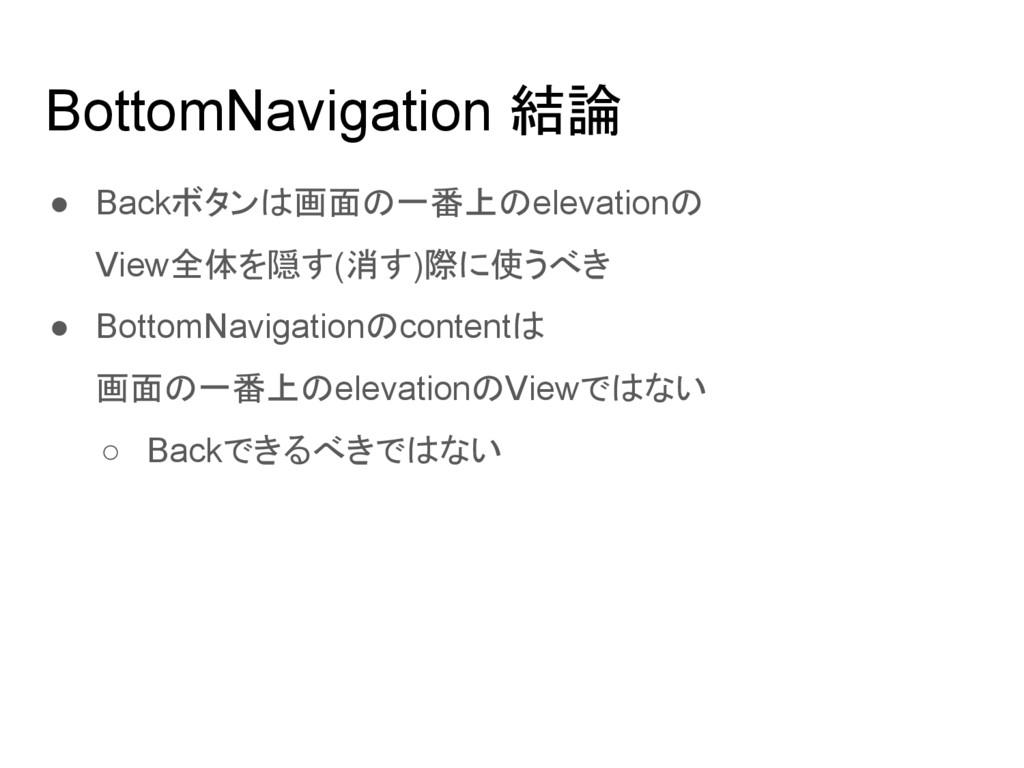 BottomNavigation 結論 ● Backボタンは画面の一番上のelevationの...