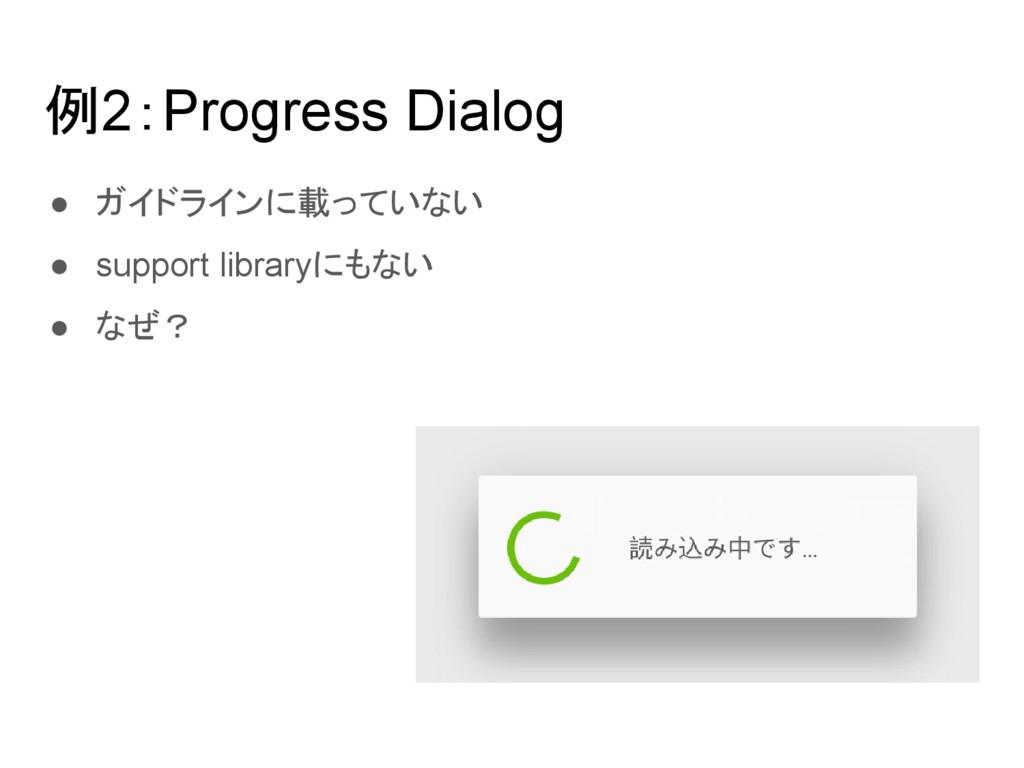 例2:Progress Dialog ● ガイドラインに載っていない ● support li...
