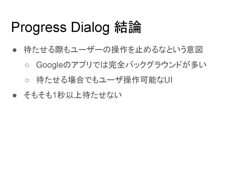 Progress Dialog 結論 ● 待たせる際もユーザーの操作を止めるなという意図 ○ ...