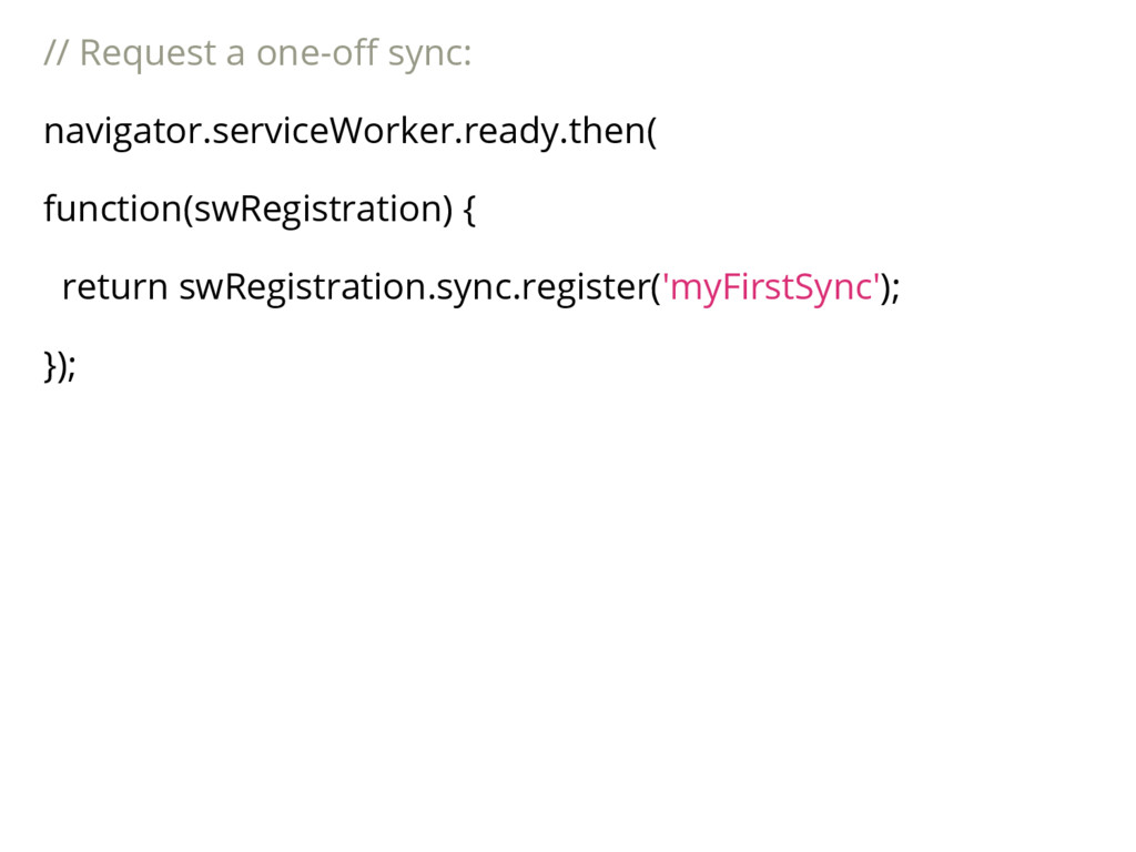 // Request a one-off sync: navigator.serviceWor...
