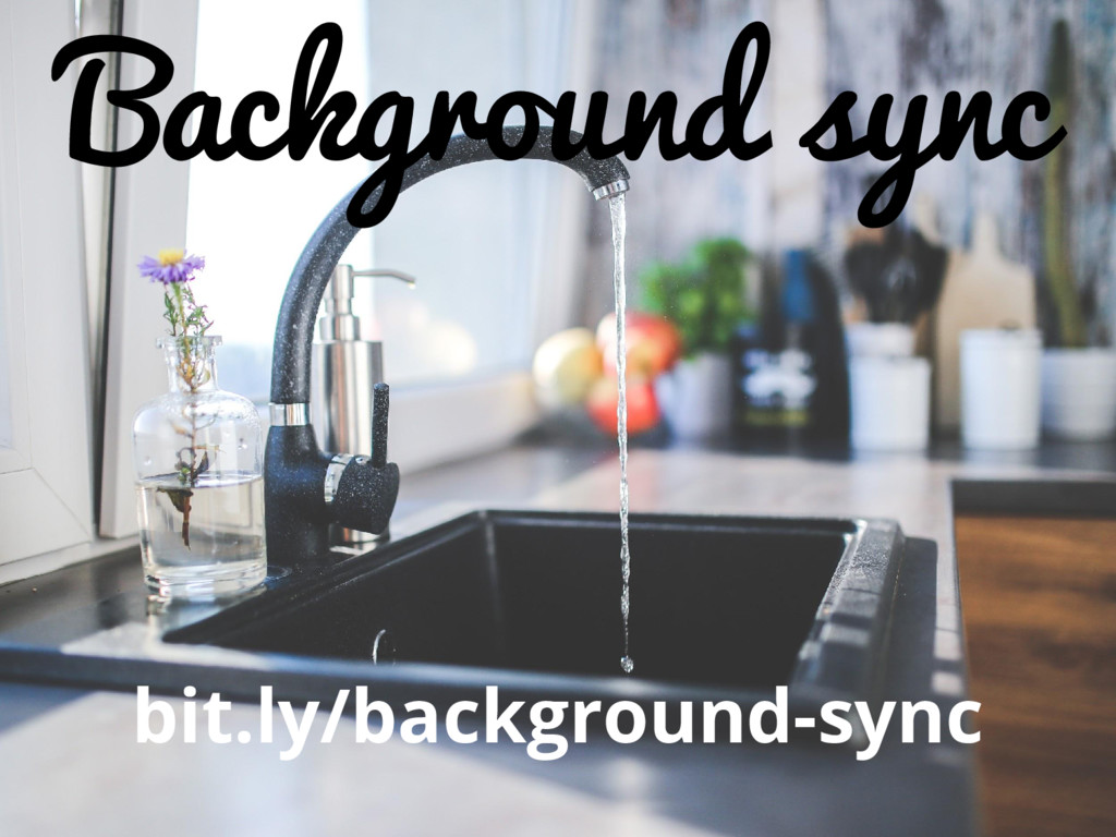 Background sync bit.ly/background-sync