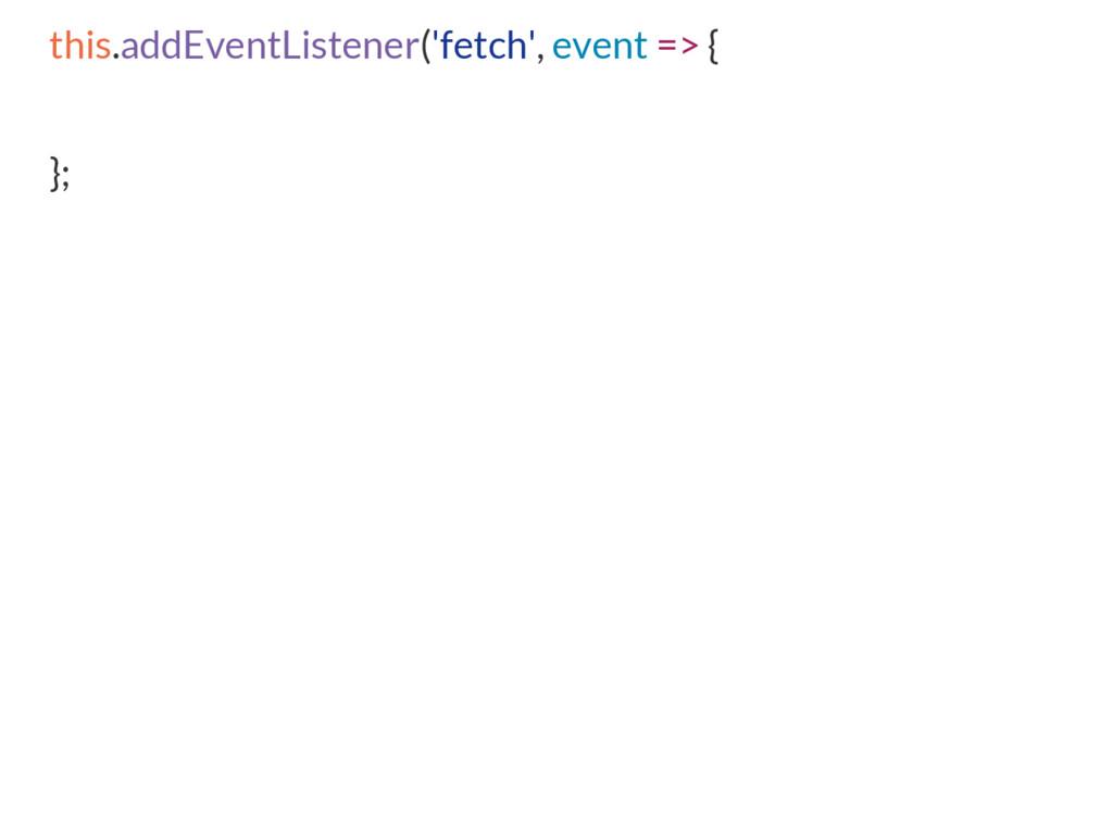 this.addEventListener('fetch', event => { };
