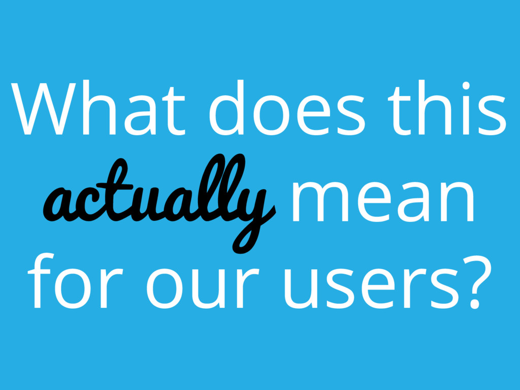 What does this actually mean for our users?