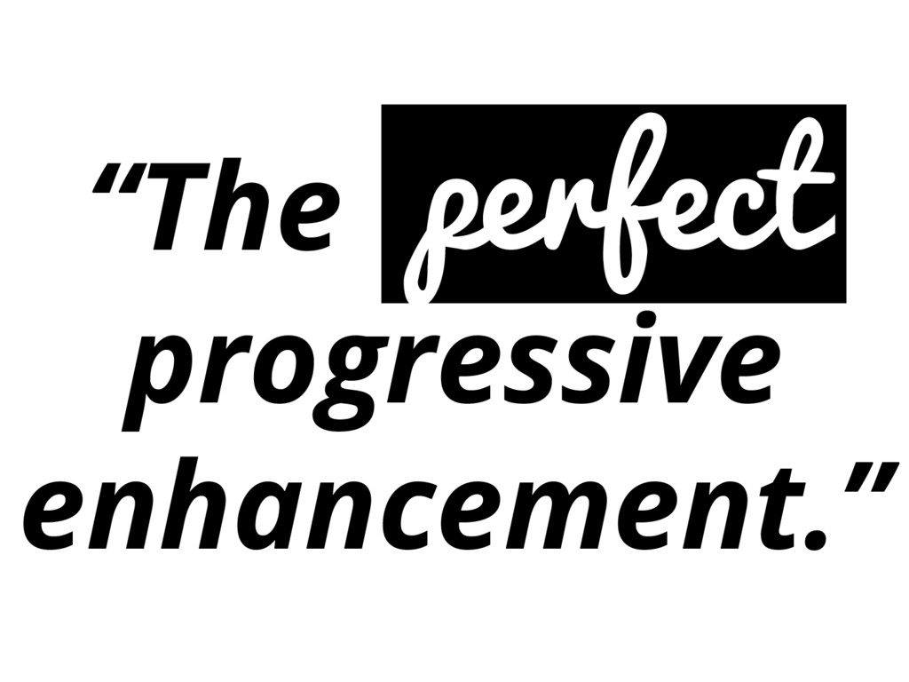 """The perfect progressive enhancement."""