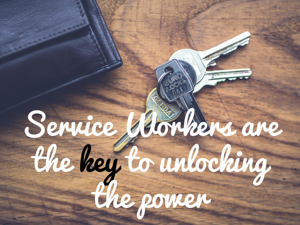 Service Workers are the key to unlocking the po...