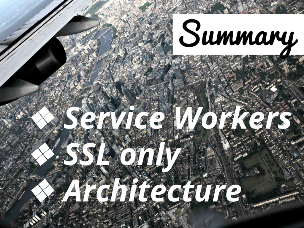 Summary ❖ Service Workers ❖ SSL only ❖ Architec...