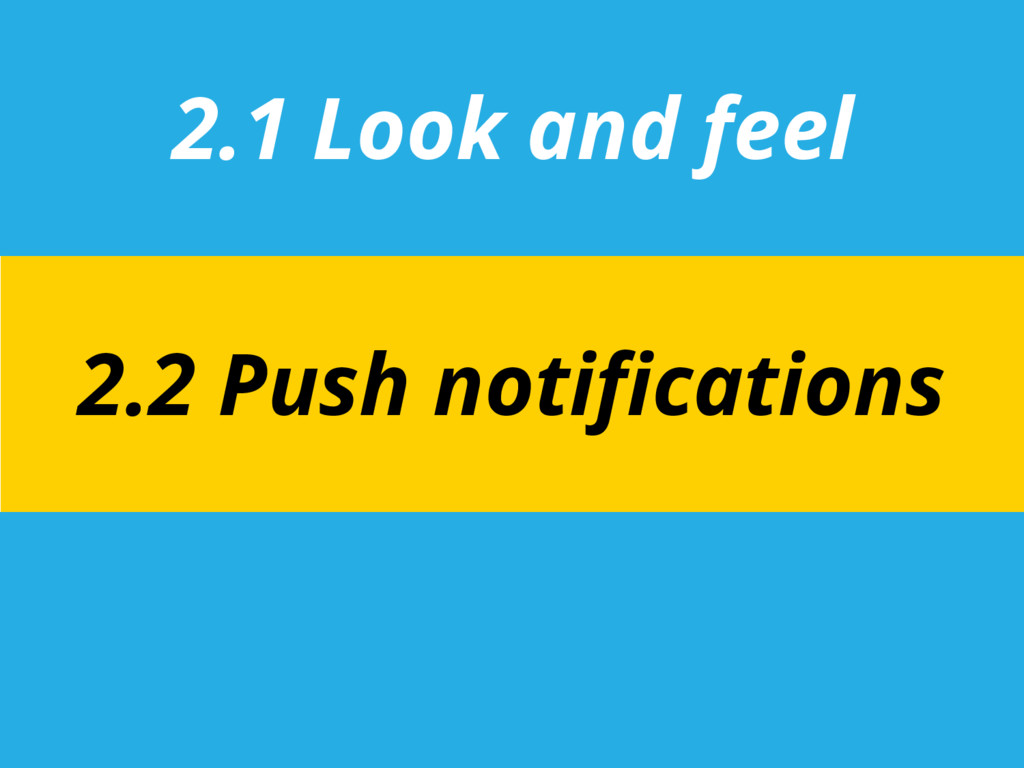 2.1 Look and feel 2.2 Push notifications