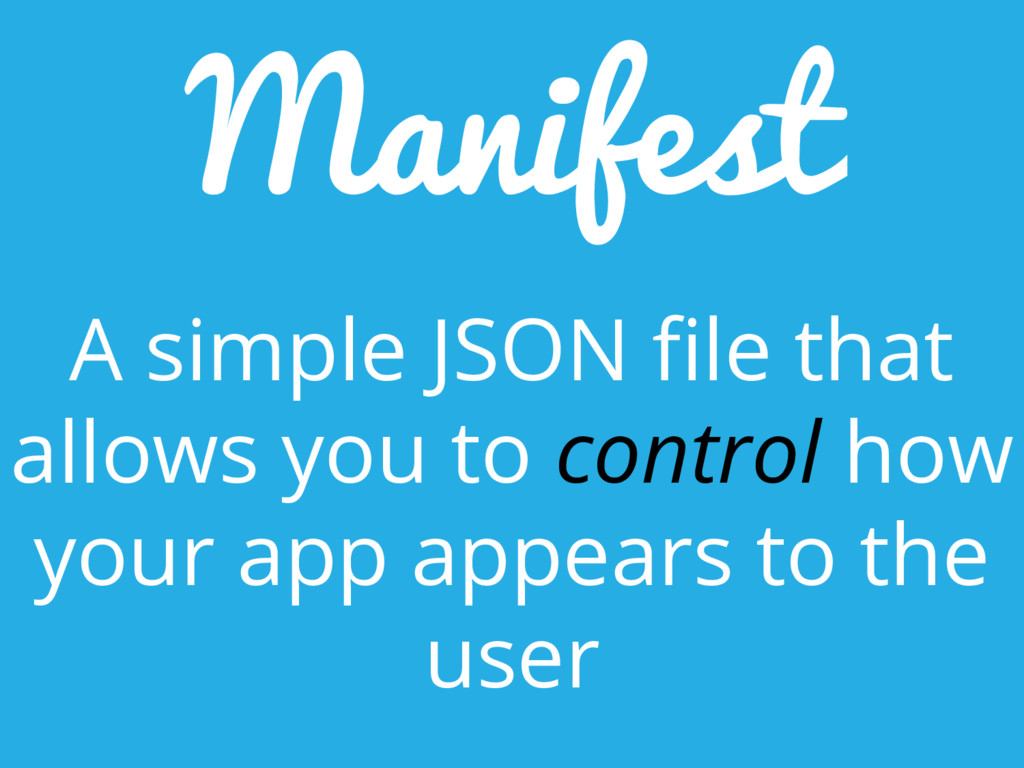 Manifest A simple JSON file that allows you to ...