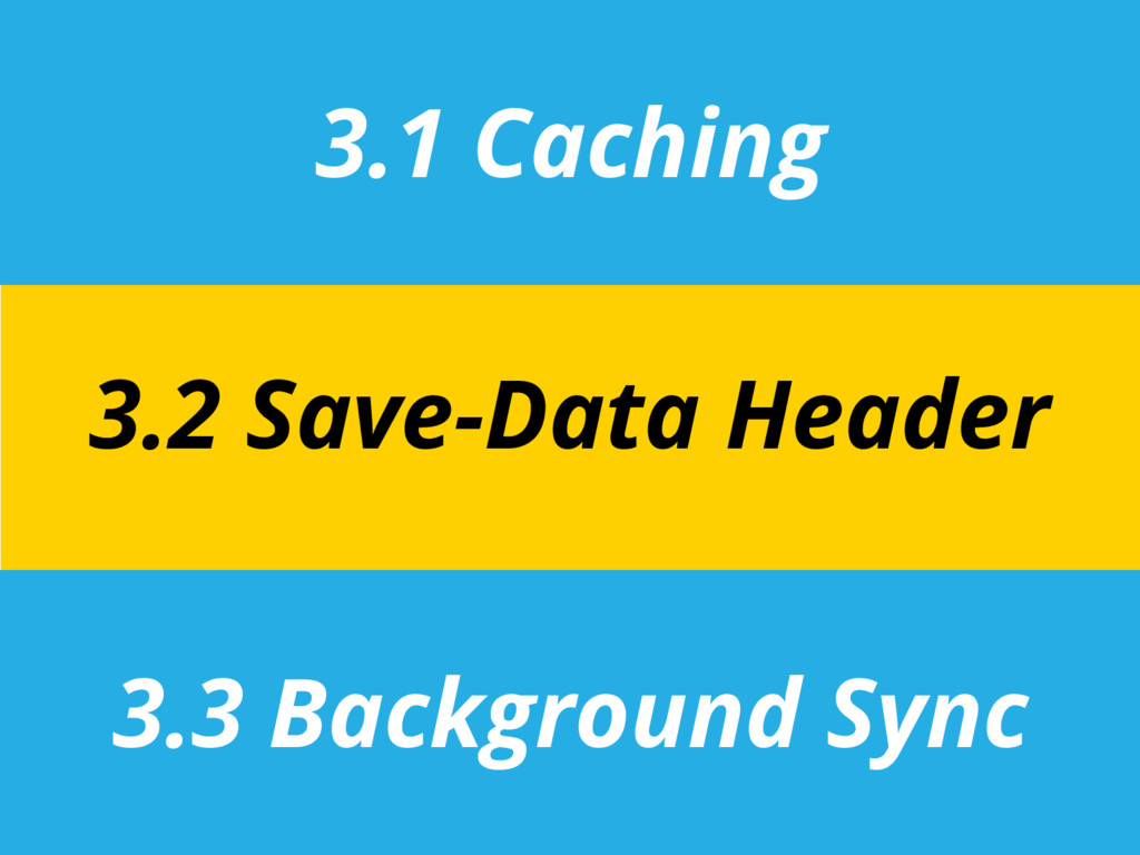 3.1 Caching 3.3 Background Sync 3.2 Save-Data H...