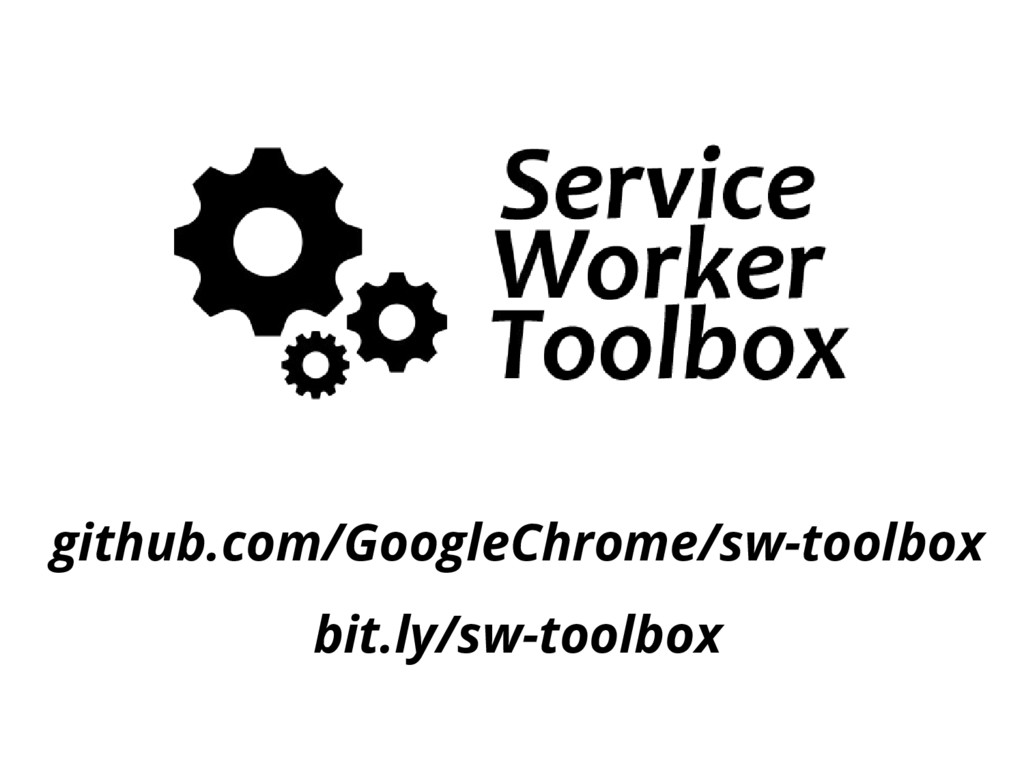 github.com/GoogleChrome/sw-toolbox bit.ly/sw-to...