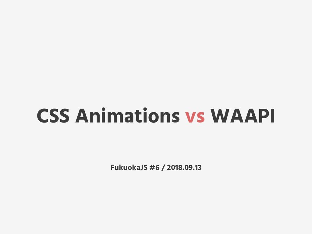CSS Animations vs WAAPI FukuokaJS #6 / 2018.09....