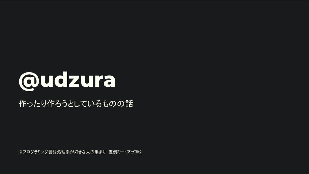 @udzura 作ったり作ろうとしているものの話 @プログラミング言語処理系が好きな人の集まり...