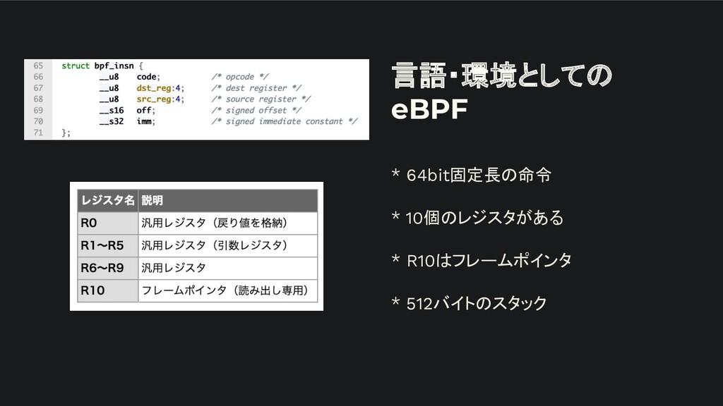 言語・環境としての eBPF * 64bit固定長の命令 * 10個のレジスタがある * R1...