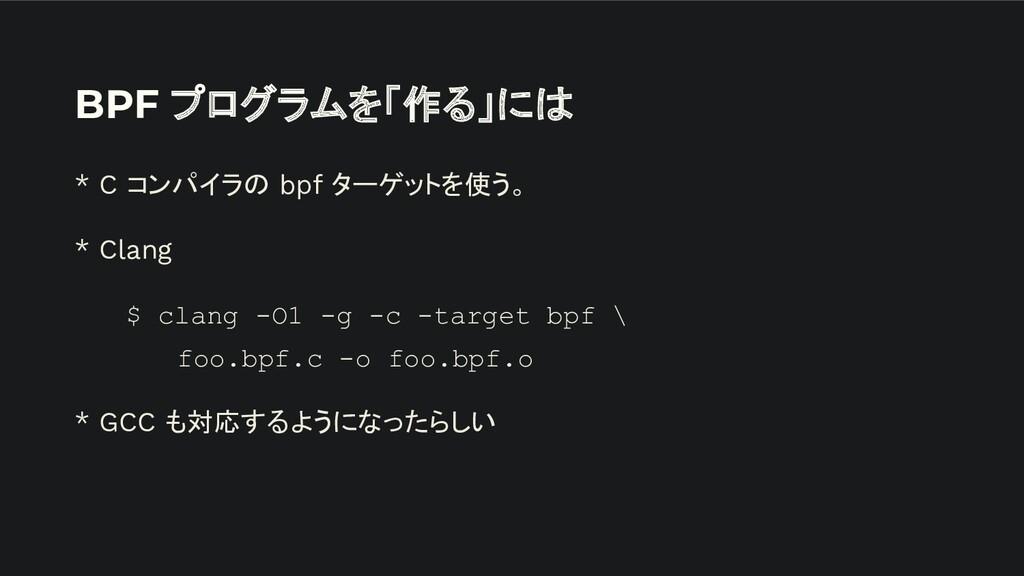 BPF プログラムを「作る」には * C コンパイラの bpf ターゲットを使う。 * Cla...