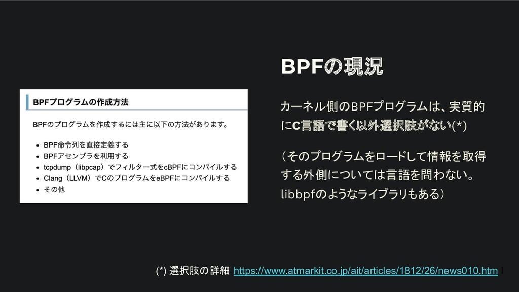 BPFの現況 カーネル側のBPFプログラムは、実質的 にC言語で書く以外選択肢がない(*) (...