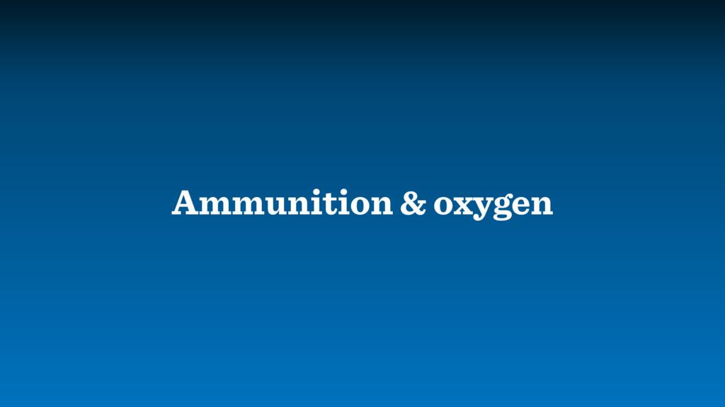 Ammunition & oxygen